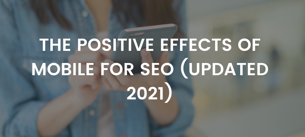 The Positive Effects of Mobile for SEO (UPDATED 2021)