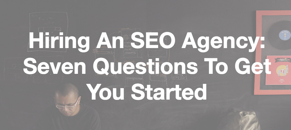 Hiring An SEO Agency: Seven Questions To Get You Started