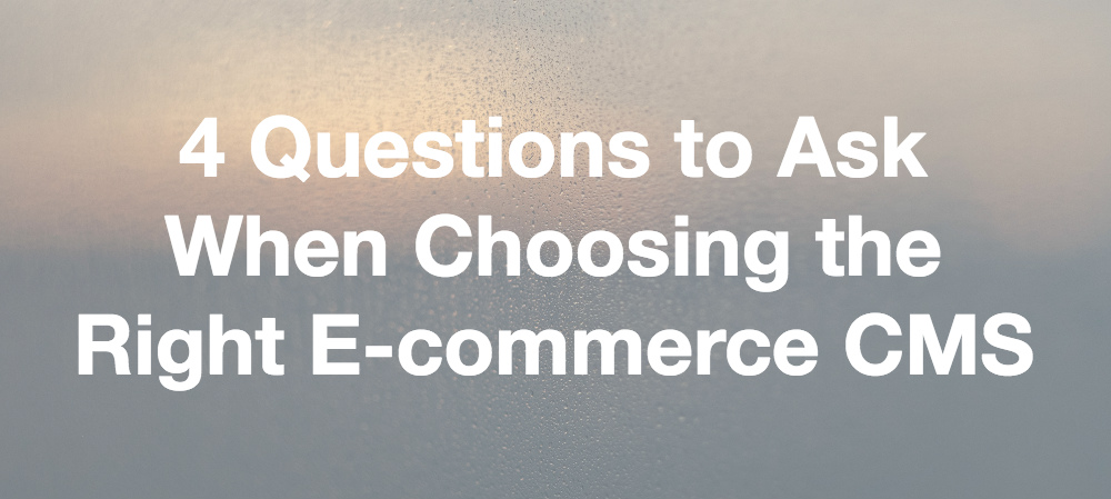 4 Questions to Ask When Choosing the Right E-commerce CMS