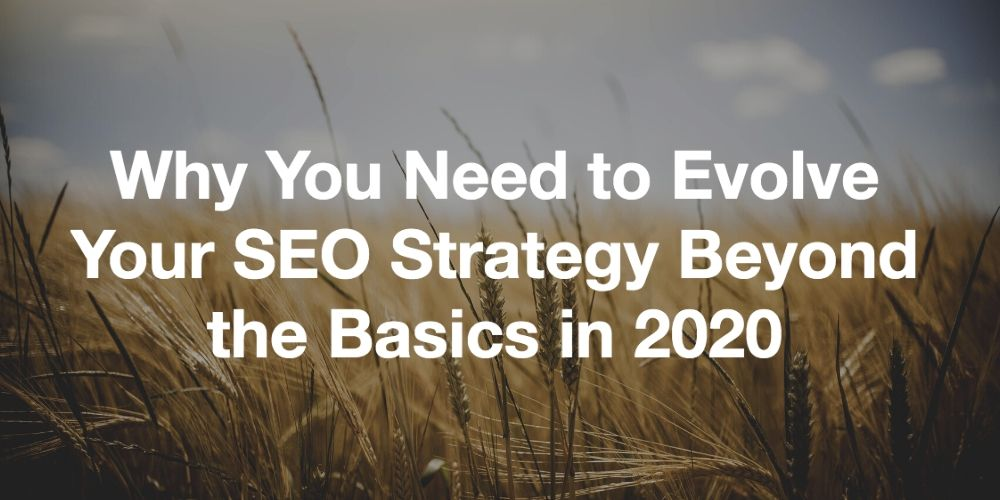 why you need to evolve your SEO strategy beyond the basics in 2020