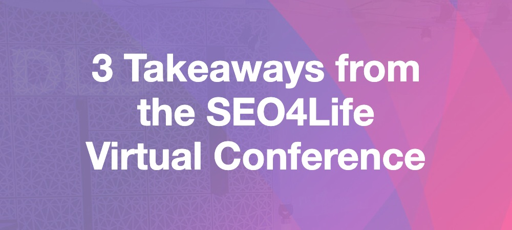 3 Takeaways from the SEO4Life Virtual Conference