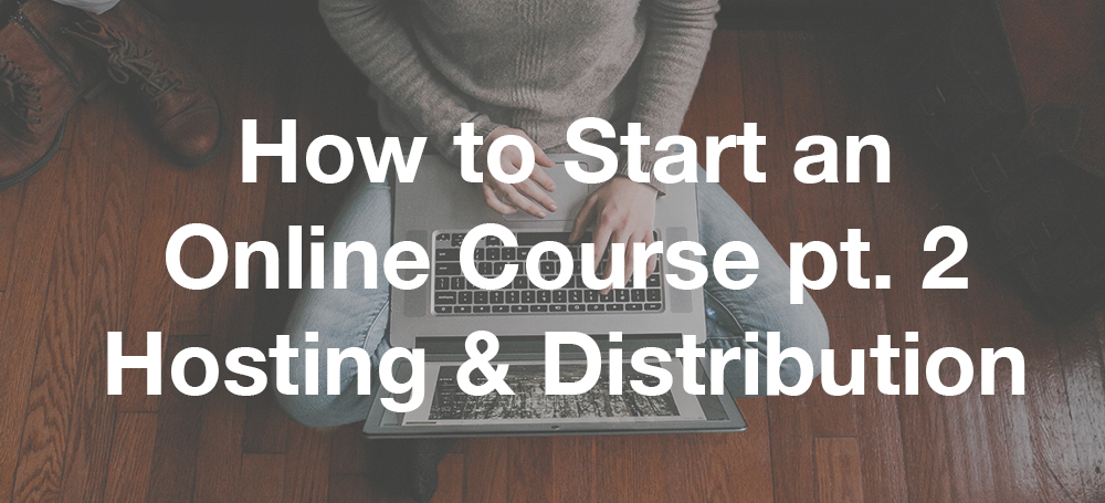 How To Start An Online Course pt.2 – Hosting and Distribution