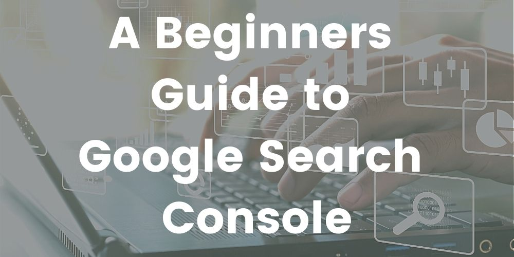 A Beginners Guide to Google Search Console