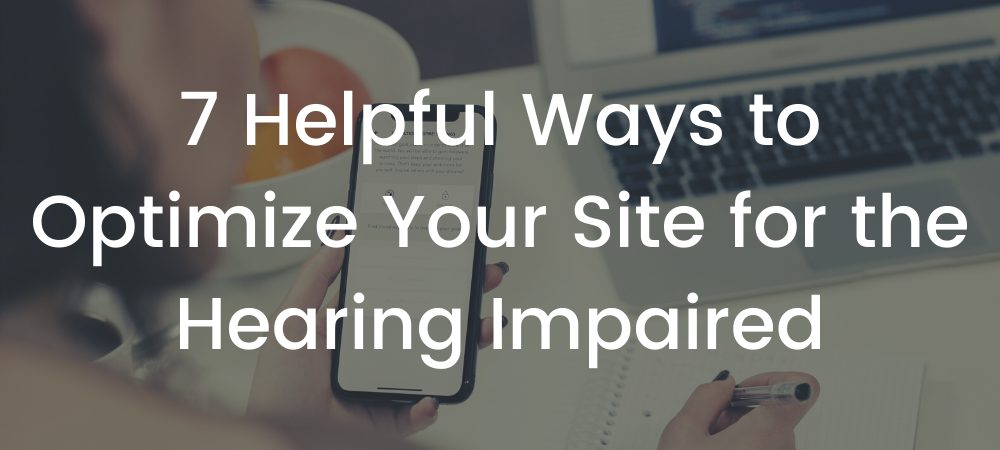 7 Helpful Ways to Optimize Your Site for the Hearing Impaired