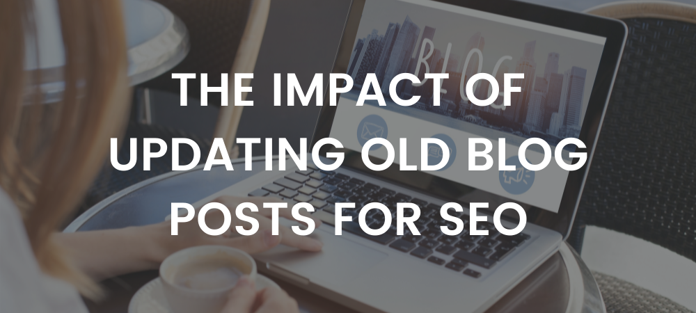 The Impact of Updating Old Blog Posts for SEO