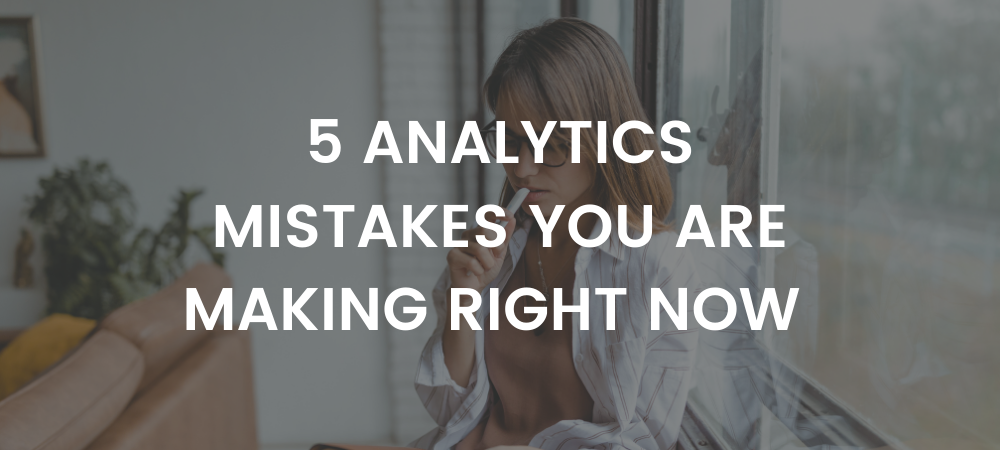 5 Analytics Mistakes You Are Making Right Now
