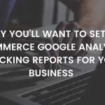 Why You'll Want to Set Up Ecommerce Google Analytics Tracking Reports for Your Business