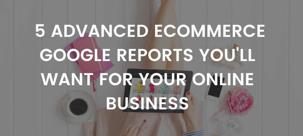 Ditch the Basics : 5 Advanced Ecommerce Google Reports You'll Want for Your Online Business